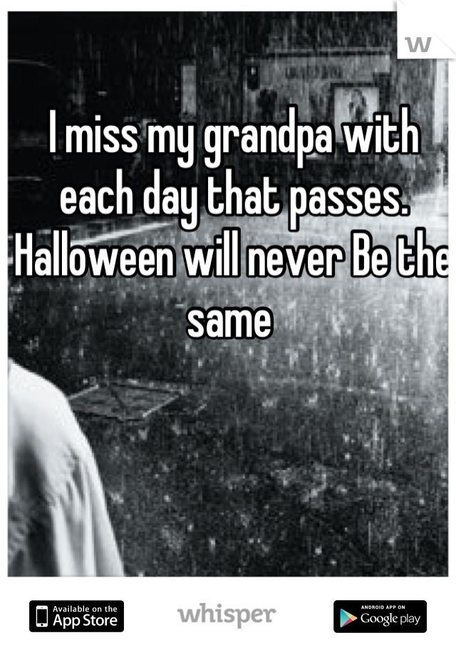 I miss my grandpa with each day that passes. Halloween will never Be the same
