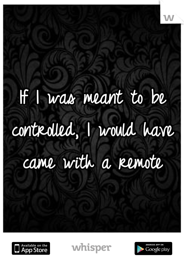 If I was meant to be controlled, I would have came with a remote