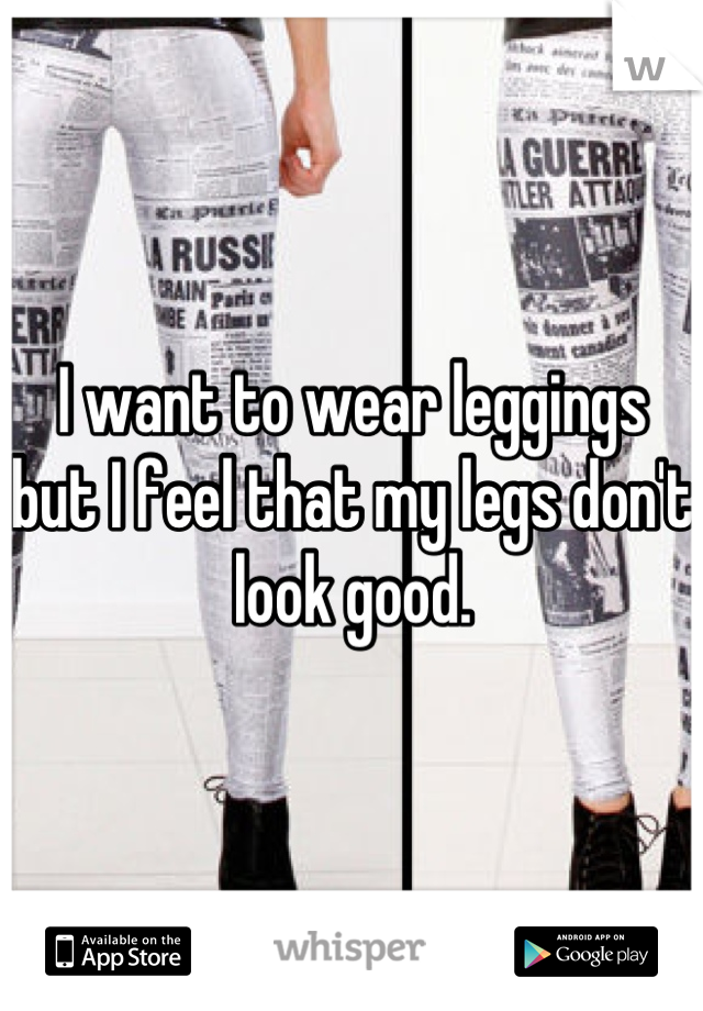 I want to wear leggings but I feel that my legs don't look good.