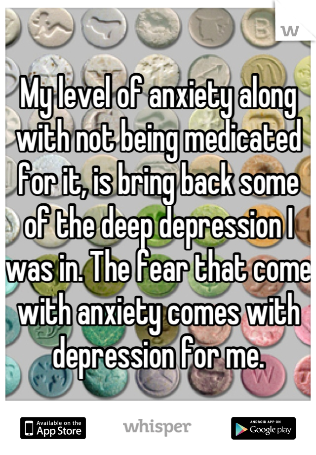 My level of anxiety along with not being medicated for it, is bring back some of the deep depression I was in. The fear that come with anxiety comes with depression for me.