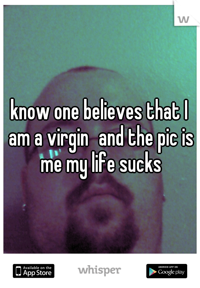 know one believes that I am a virgin and the pic is me my life sucks