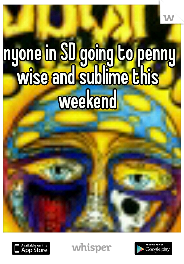 anyone in SD going to penny wise and sublime this weekend