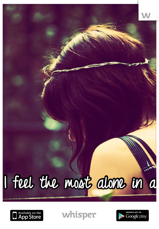 I feel the most alone in a crowded room.