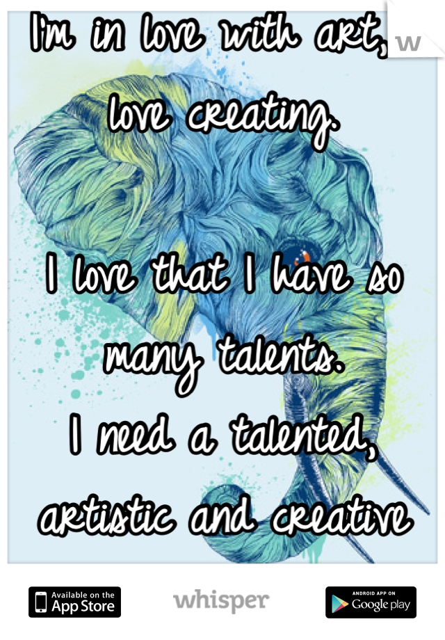 I'm in love with art, I love creating.  I love that I have so many talents. I need a talented, artistic and creative man! :p