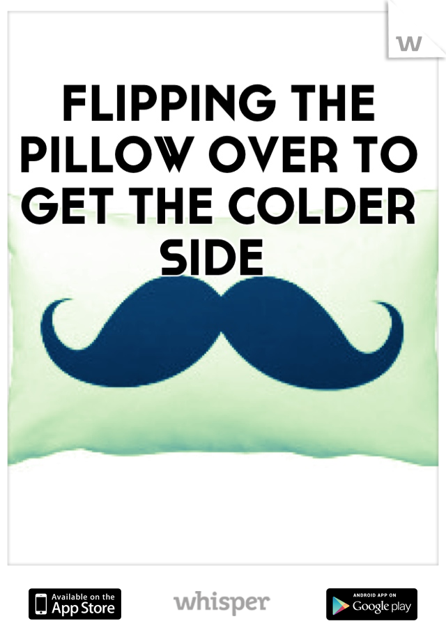 FLIPPING THE PILLOW OVER TO GET THE COLDER SIDE