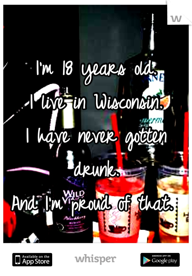 I'm 18 years old. I live in Wisconsin.  I have never gotten drunk.  And I'm proud of that.