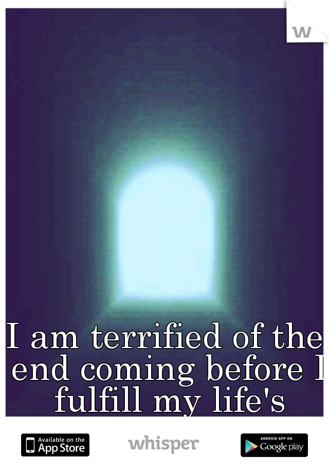 I am terrified of the end coming before I fulfill my life's dreams.