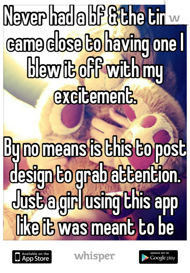 Never had a bf & the time I came close to having one I blew it off with my excitement.   By no means is this to post design to grab attention. Just a girl using this app like it was meant to be used.