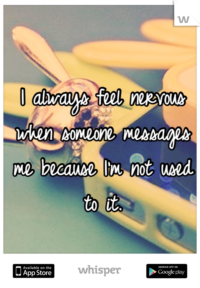 I always feel nervous when someone messages me because I'm not used to it.