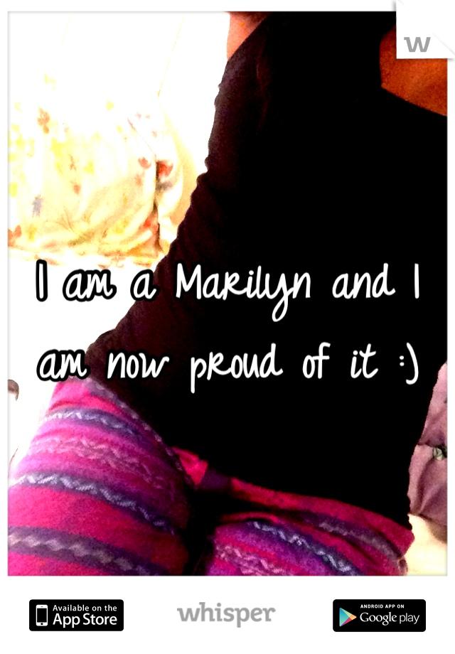 I am a Marilyn and I am now proud of it :)
