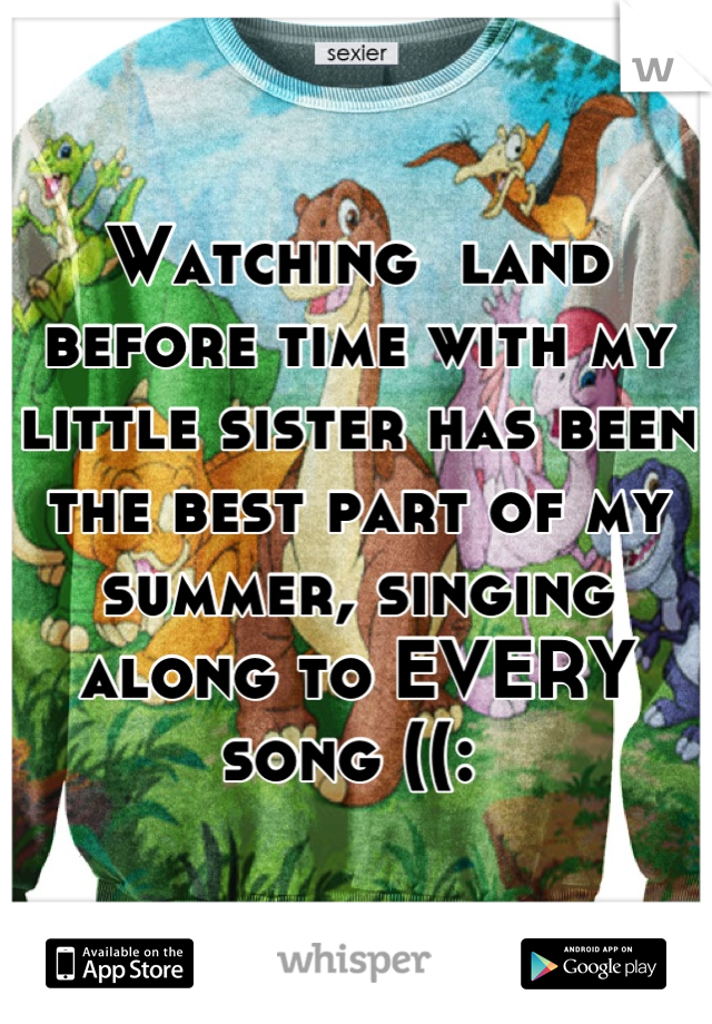Watching  land before time with my little sister has been the best part of my summer, singing along to EVERY song ((: