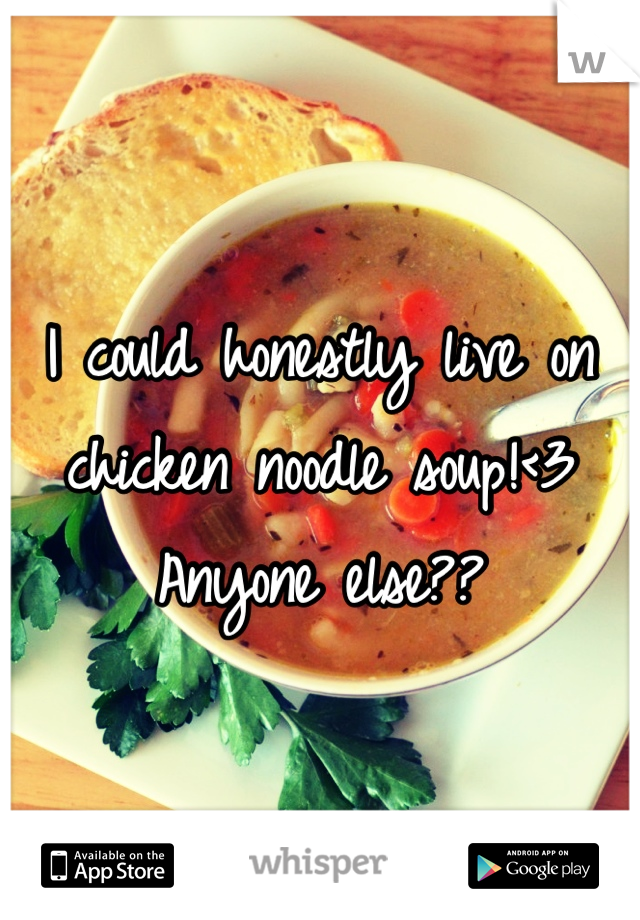 I could honestly live on chicken noodle soup!<3  Anyone else??