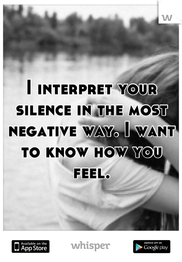 I interpret your silence in the most negative way. I want to know how you feel.