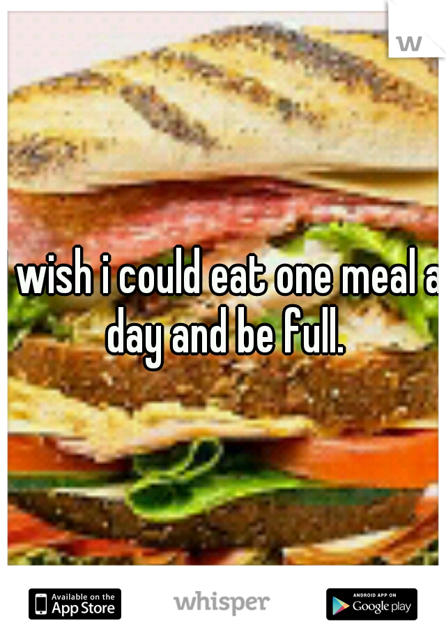 I wish i could eat one meal a day and be full.