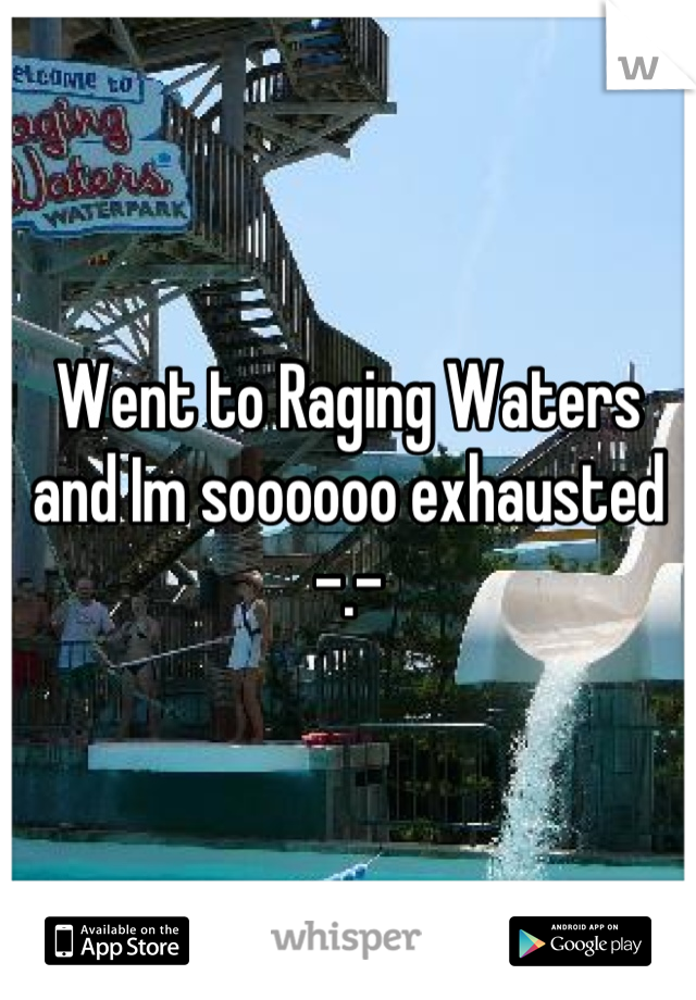 Went to Raging Waters and Im soooooo exhausted -.-