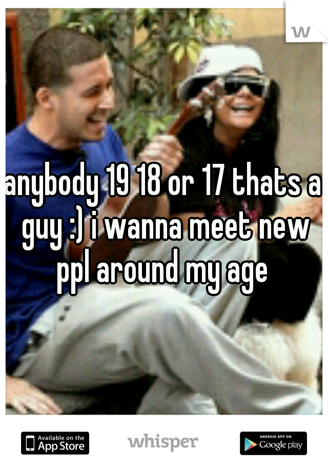 anybody 19 18 or 17 thats a guy :) i wanna meet new ppl around my age