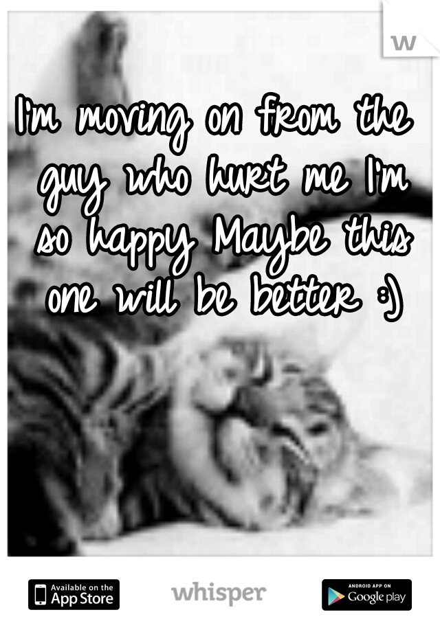 I'm moving on from the guy who hurt me I'm so happy Maybe this one will be better :)