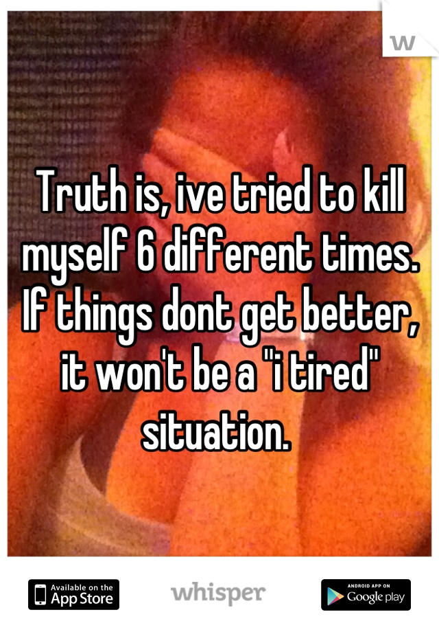 """Truth is, ive tried to kill myself 6 different times. If things dont get better, it won't be a """"i tired"""" situation."""