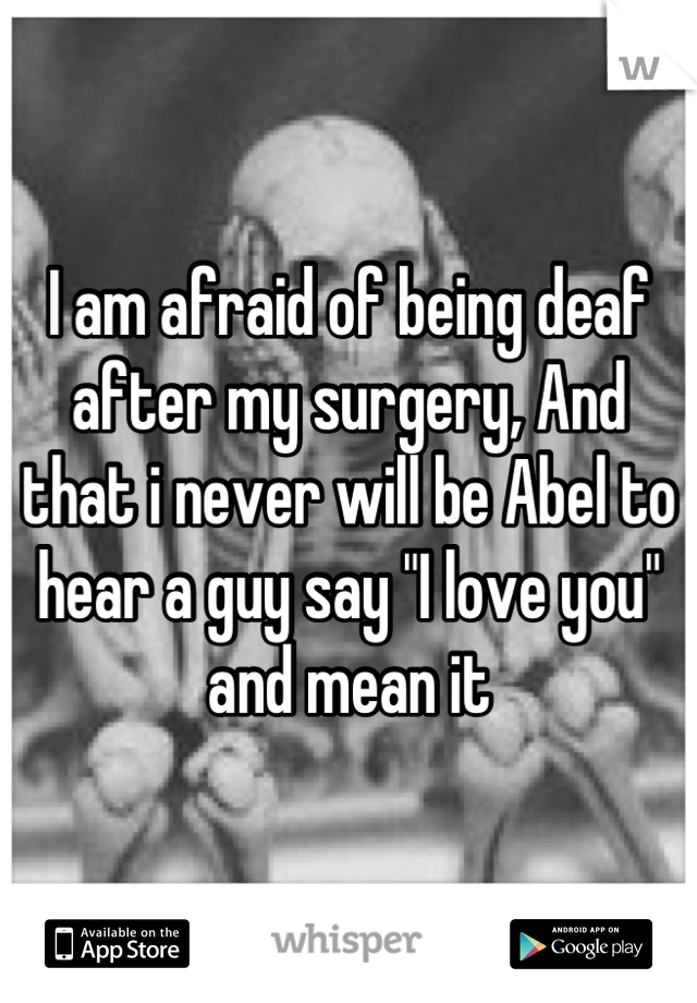 "I am afraid of being deaf after my surgery, And that i never will be Abel to hear a guy say ""I love you"" and mean it"