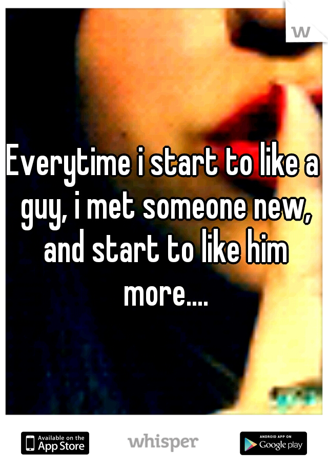 Everytime i start to like a guy, i met someone new, and start to like him more....