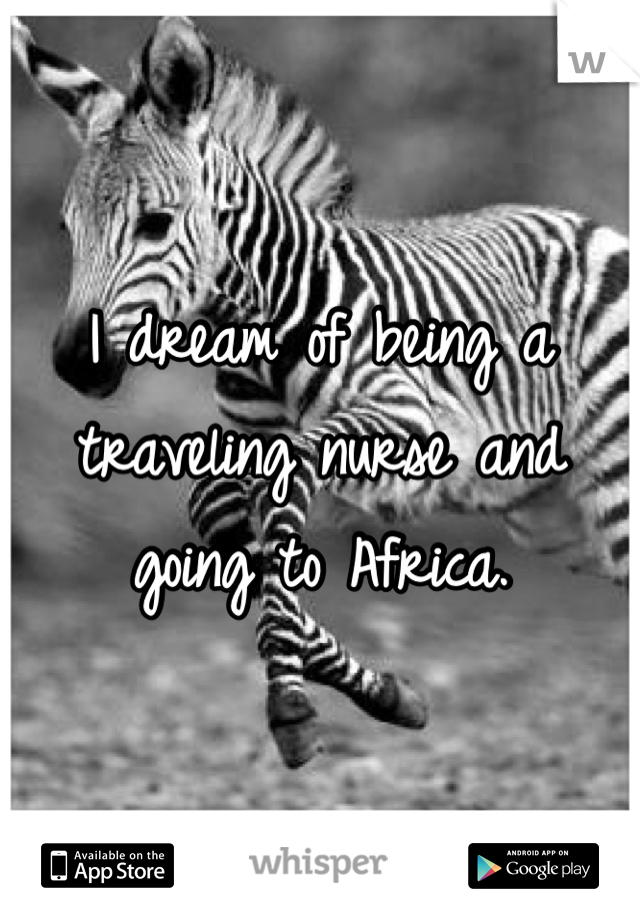 I dream of being a traveling nurse and going to Africa.