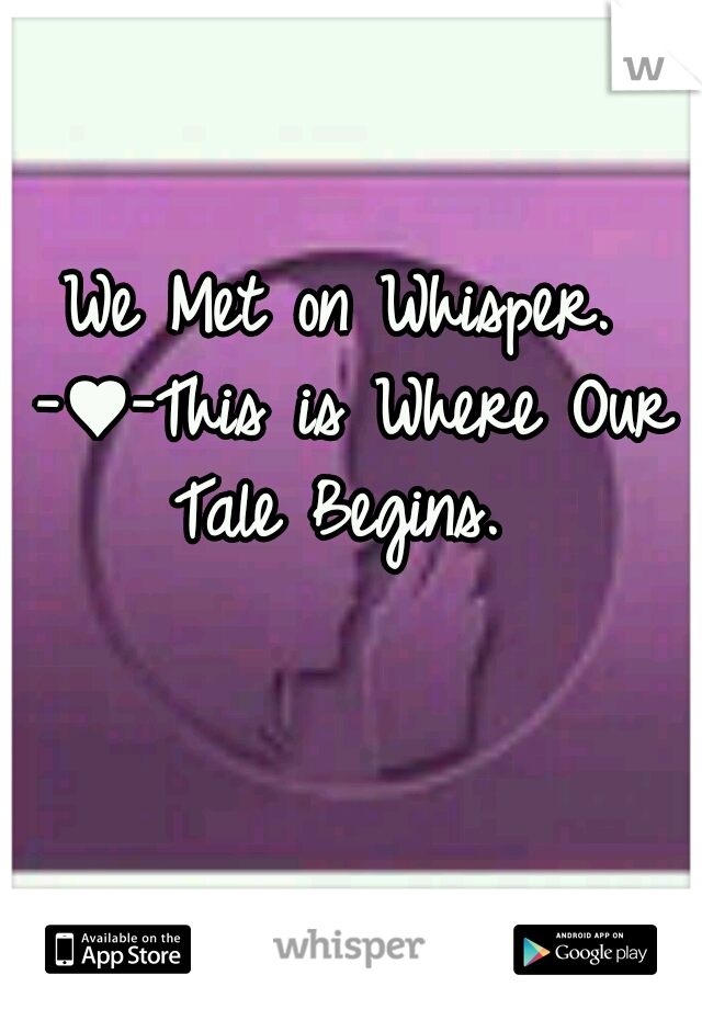 We Met on Whisper. -♥-This is Where Our Tale Begins.
