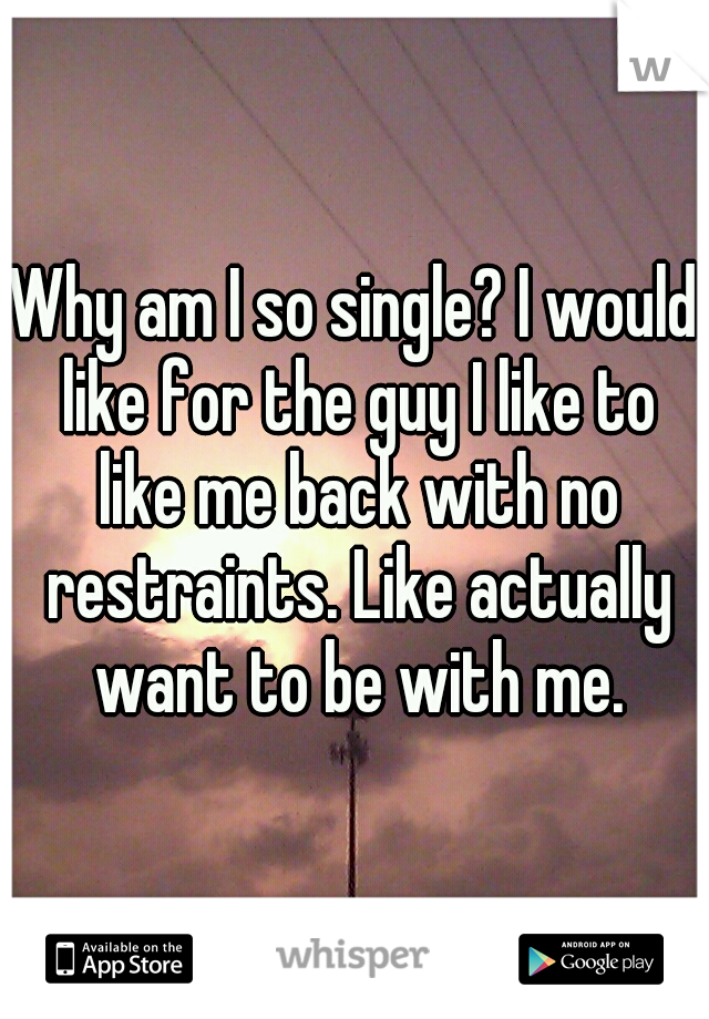 Why am I so single? I would like for the guy I like to like me back with no restraints. Like actually want to be with me.