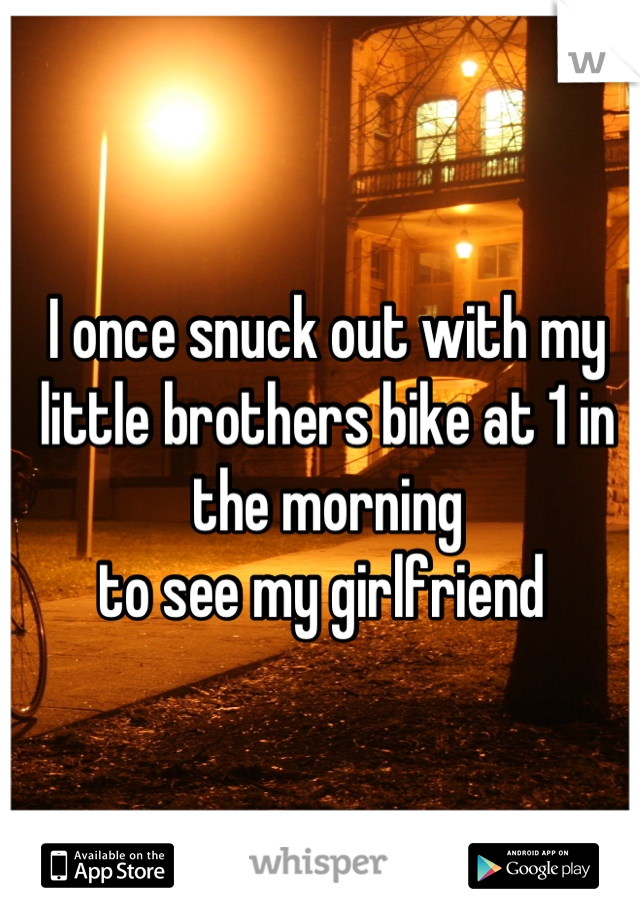 I once snuck out with my little brothers bike at 1 in the morning  to see my girlfriend