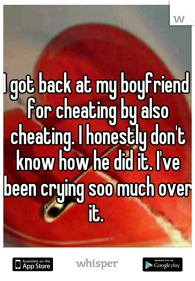 I got back at my boyfriend for cheating by also cheating. I honestly don't know how he did it. I've been crying soo much over it.