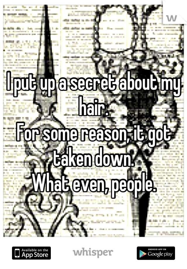 I put up a secret about my hair. For some reason, it got taken down. What even, people.
