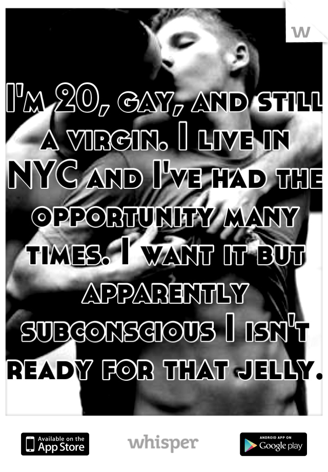 I'm 20, gay, and still a virgin. I live in NYC and I've had the opportunity many times. I want it but apparently subconscious I isn't ready for that jelly.