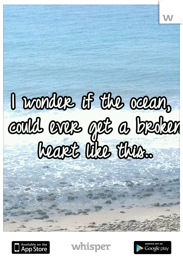 I wonder if the ocean, could ever get a broken heart like this..