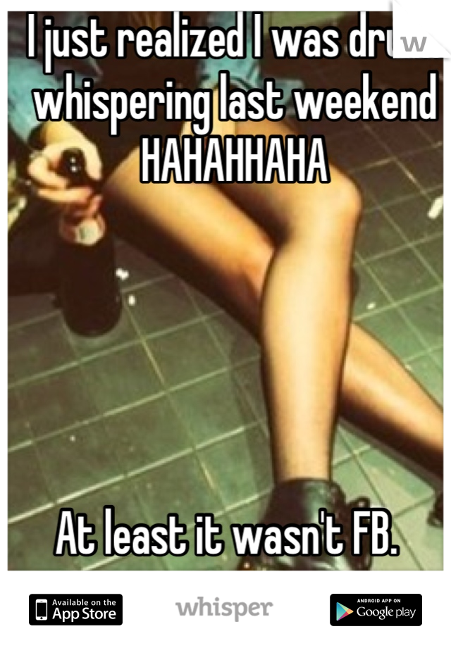 I just realized I was drunk whispering last weekend HAHAHHAHA       At least it wasn't FB.