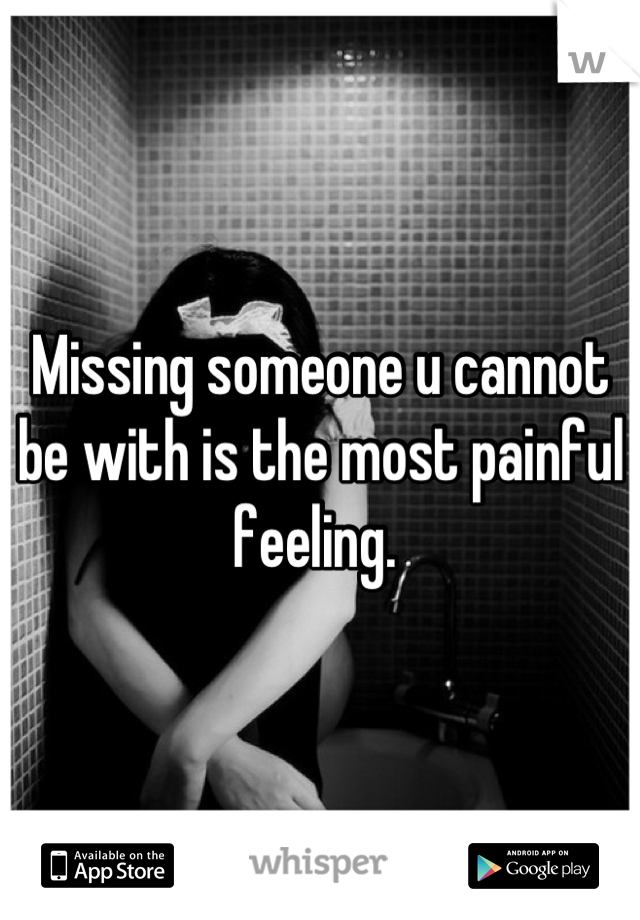 Missing someone u cannot be with is the most painful feeling.