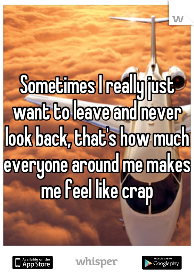 Sometimes I really just want to leave and never look back, that's how much everyone around me makes me feel like crap