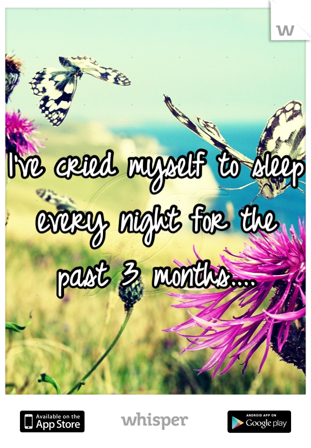 I've cried myself to sleep every night for the past 3 months....