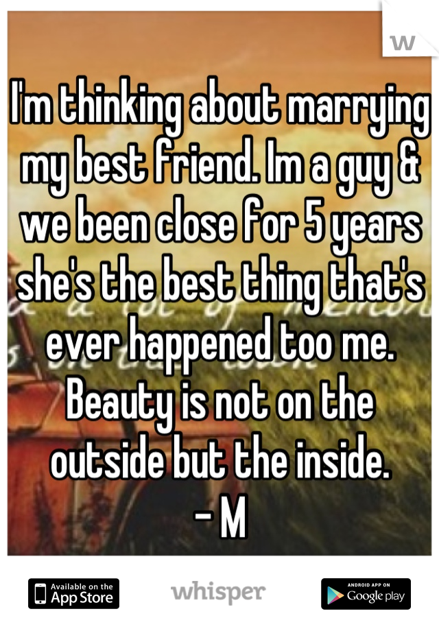 I'm thinking about marrying my best friend. Im a guy & we been close for 5 years she's the best thing that's ever happened too me. Beauty is not on the outside but the inside.  - M