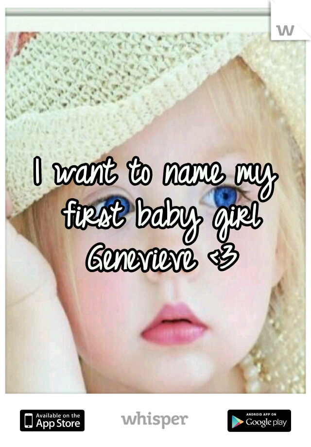I want to name my first baby girl Genevieve <3