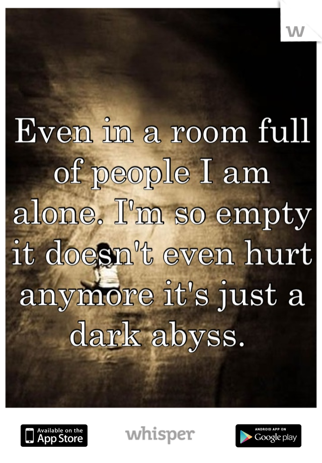 Even in a room full of people I am alone. I'm so empty it doesn't even hurt anymore it's just a dark abyss.