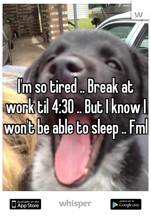 I'm so tired .. Break at work til 4:30 .. But I know I won't be able to sleep .. Fml