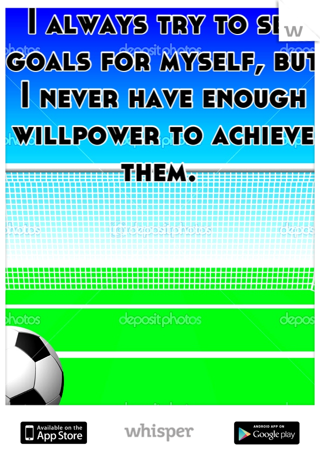 I always try to set goals for myself, but I never have enough willpower to achieve them.