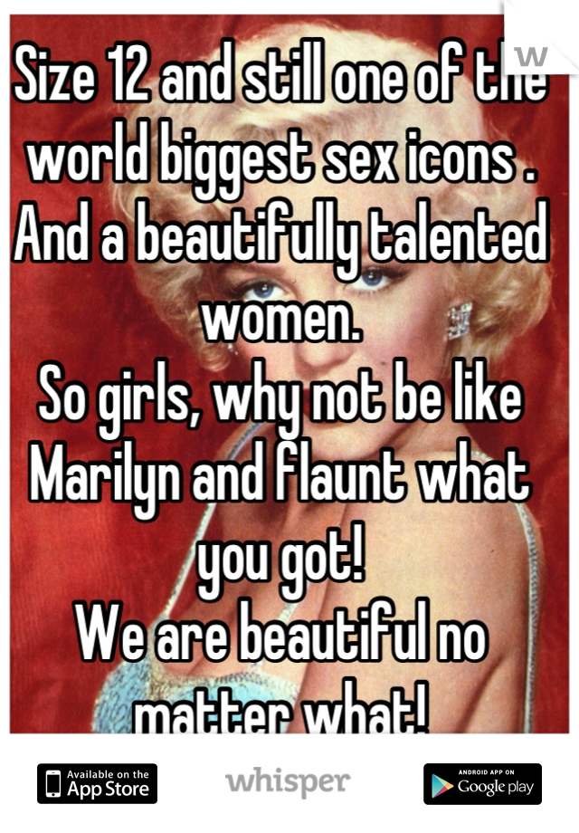 Size 12 and still one of the world biggest sex icons . And a beautifully talented women.  So girls, why not be like Marilyn and flaunt what you got! We are beautiful no matter what!