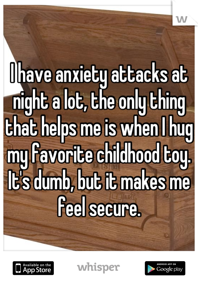 I have anxiety attacks at night a lot, the only thing that helps me is when I hug my favorite childhood toy. It's dumb, but it makes me feel secure.
