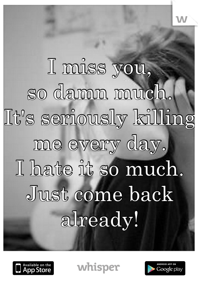 I miss you, so damn much.  It's seriously killing me every day.  I hate it so much.  Just come back already!