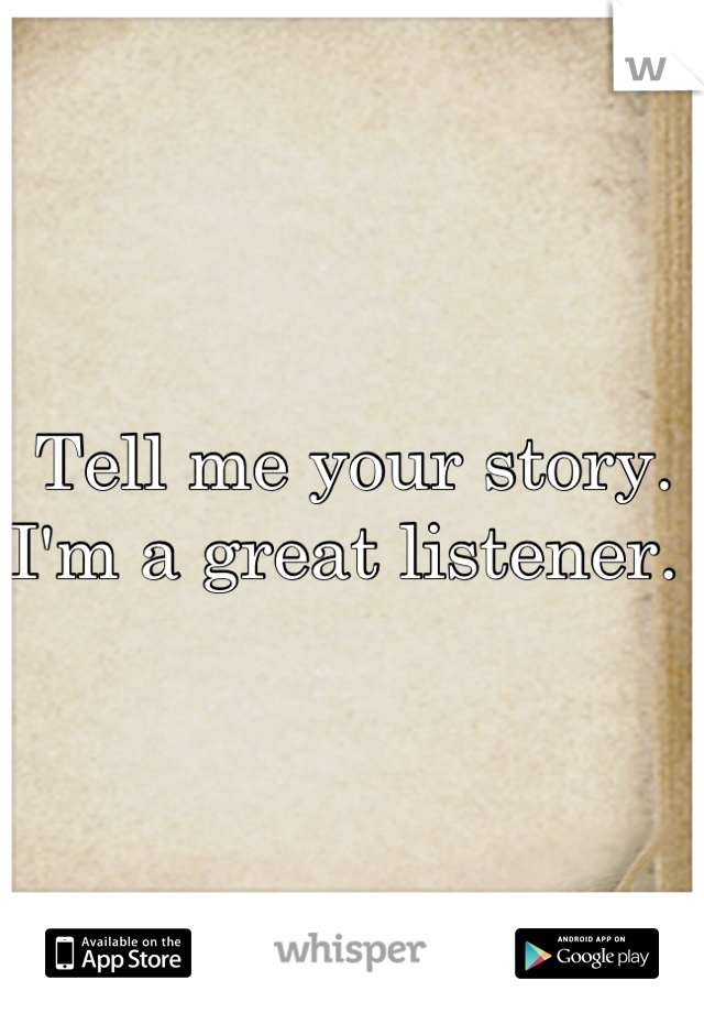 Tell me your story. I'm a great listener.