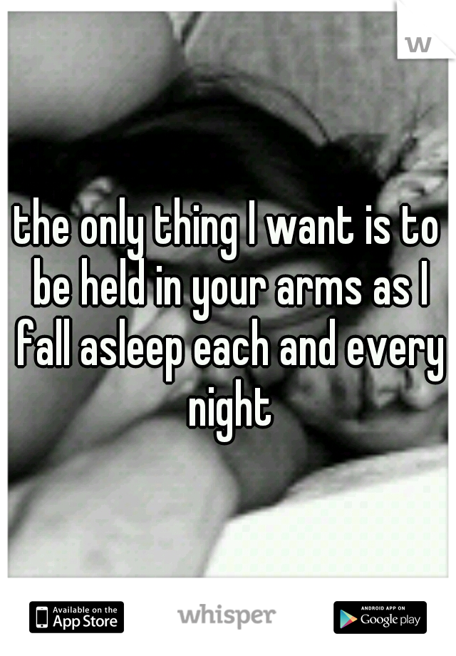 the only thing I want is to be held in your arms as I fall asleep each and every night