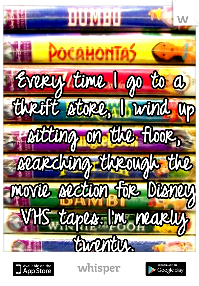 Every time I go to a thrift store, I wind up sitting on the floor, searching through the movie section for Disney VHS tapes. I'm nearly twenty.