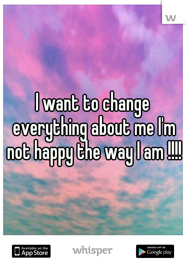 I want to change everything about me I'm not happy the way I am !!!!