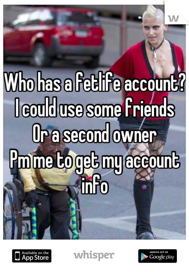 Who has a fetlife account? I could use some friends Or a second owner Pm me to get my account info