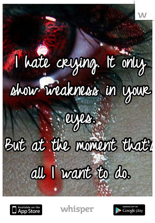 I hate crying. It only show weakness in your eyes.  But at the moment that's all I want to do.
